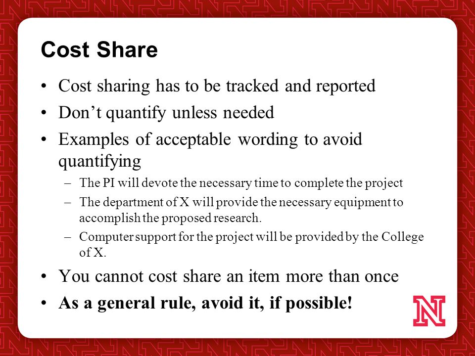 Cost Share Cost sharing has to be tracked and reported Don't quantify unless needed Examples of acceptable wording to avoid quantifying –The PI will devote the necessary time to complete the project –The department of X will provide the necessary equipment to accomplish the proposed research.