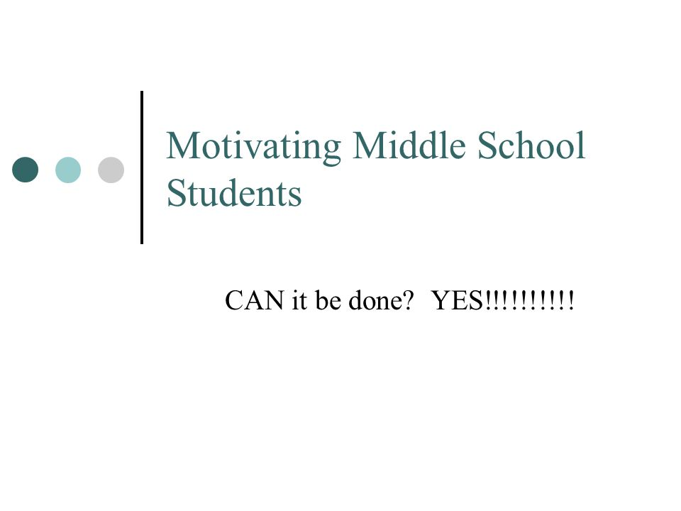 Motivating Middle School Students CAN it be done? YES!!!!!!!!!!