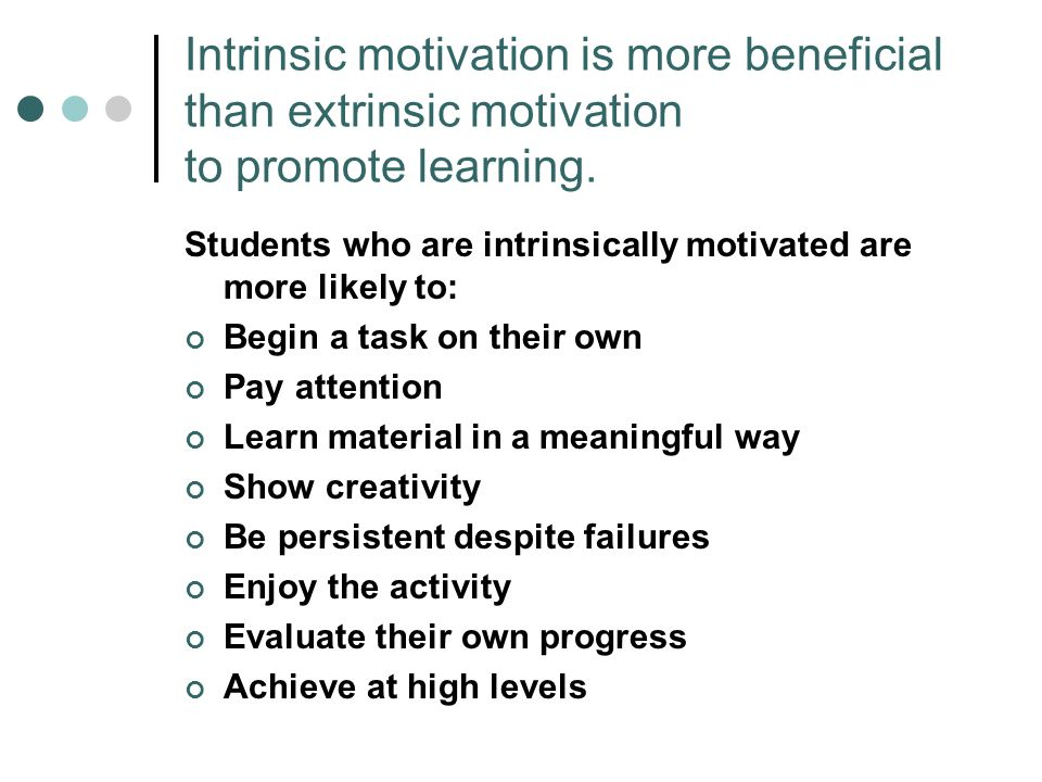 Intrinsic motivation is more beneficial than extrinsic motivation to promote learning. Students who are intrinsically motivated are more likely to: Be