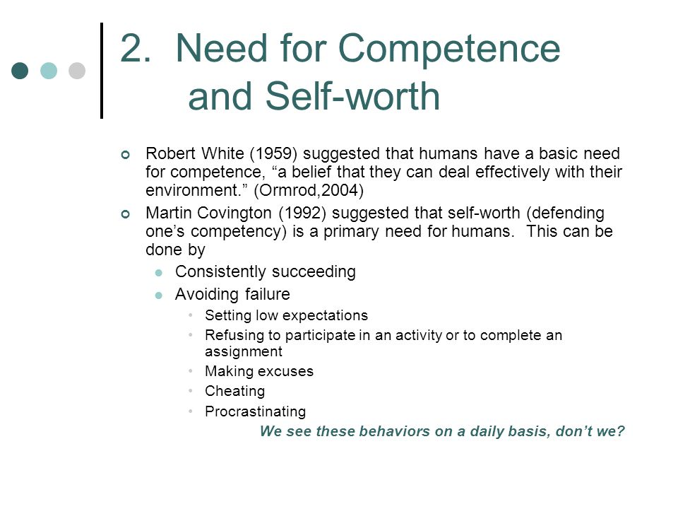 "2. Need for Competence and Self-worth Robert White (1959) suggested that humans have a basic need for competence, ""a belief that they can deal effecti"