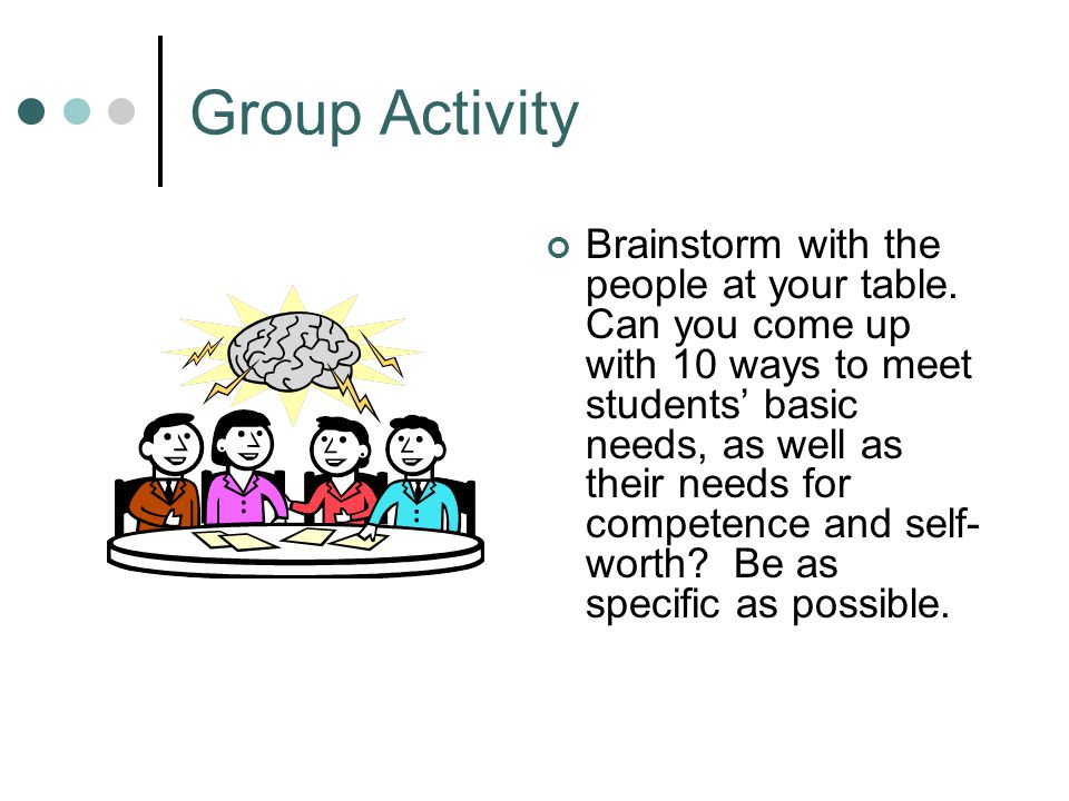 Group Activity Brainstorm with the people at your table. Can you come up with 10 ways to meet students' basic needs, as well as their needs for compet