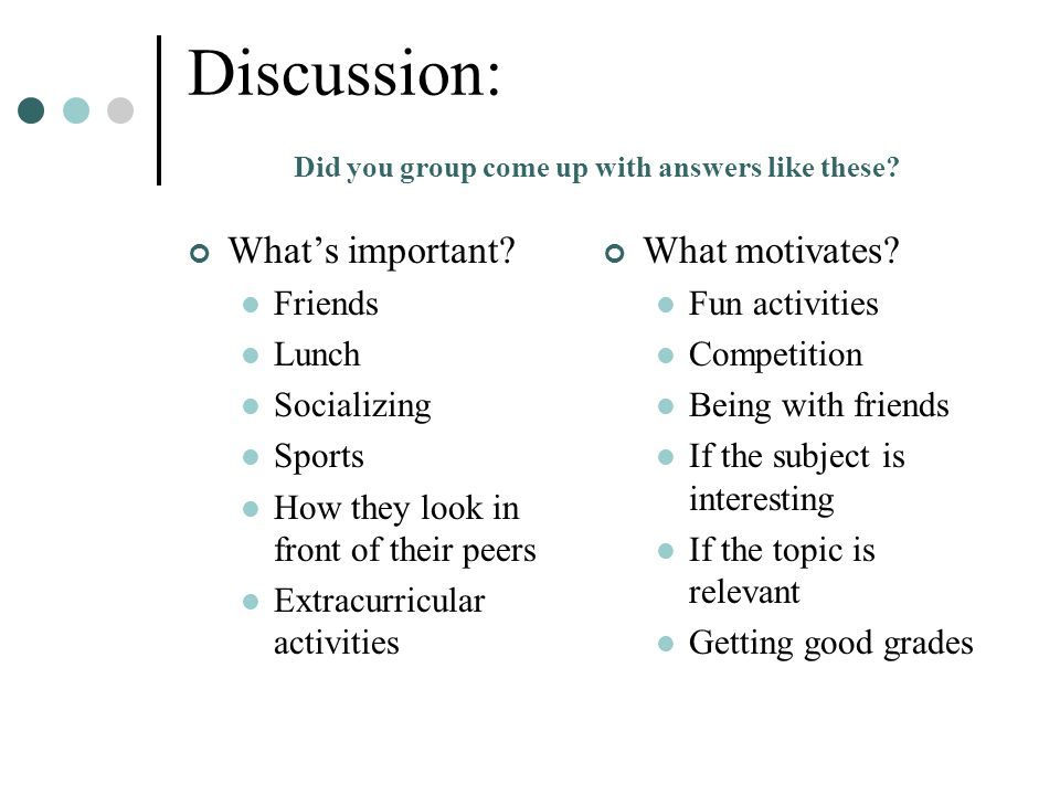 Discussion: Did you group come up with answers like these? What's important? Friends Lunch Socializing Sports How they look in front of their peers Ex