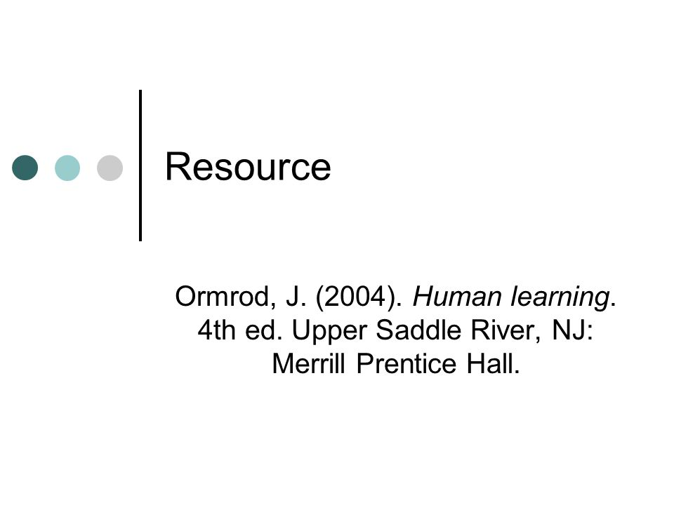 Resource Ormrod, J. (2004). Human learning. 4th ed. Upper Saddle River, NJ: Merrill Prentice Hall.