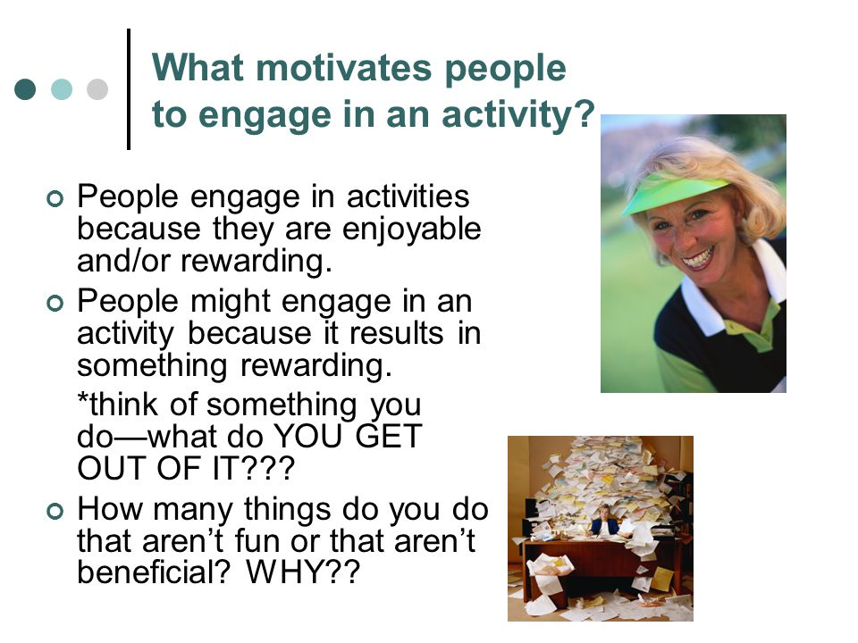 What motivates people to engage in an activity? People engage in activities because they are enjoyable and/or rewarding. People might engage in an act