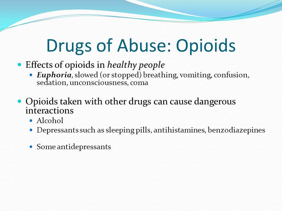 Effects of opioids in healthy people Euphoria, slowed (or stopped) breathing, vomiting, confusion, sedation, unconsciousness, coma Opioids taken with other drugs can cause dangerous interactions Alcohol Depressants such as sleeping pills, antihistamines, benzodiazepines Some antidepressants