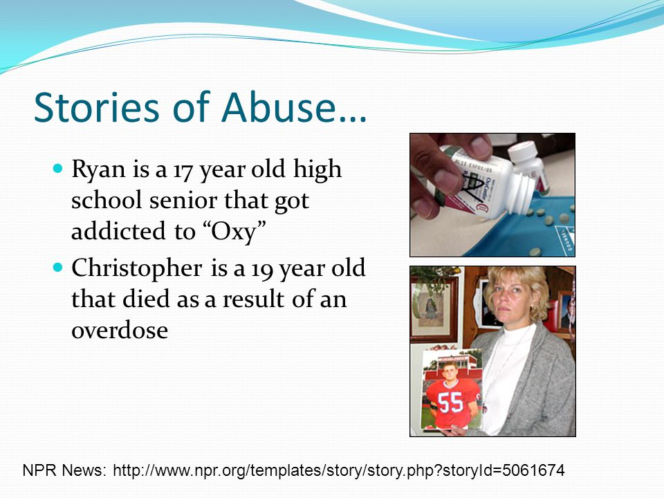 Stories of Abuse… Ryan is a 17 year old high school senior that got addicted to Oxy Christopher is a 19 year old that died as a result of an overdose NPR News: http://www.npr.org/templates/story/story.php storyId=5061674