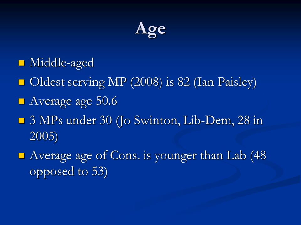 Age Middle-aged Middle-aged Oldest serving MP (2008) is 82 (Ian Paisley) Oldest serving MP (2008) is 82 (Ian Paisley) Average age 50.6 Average age 50.