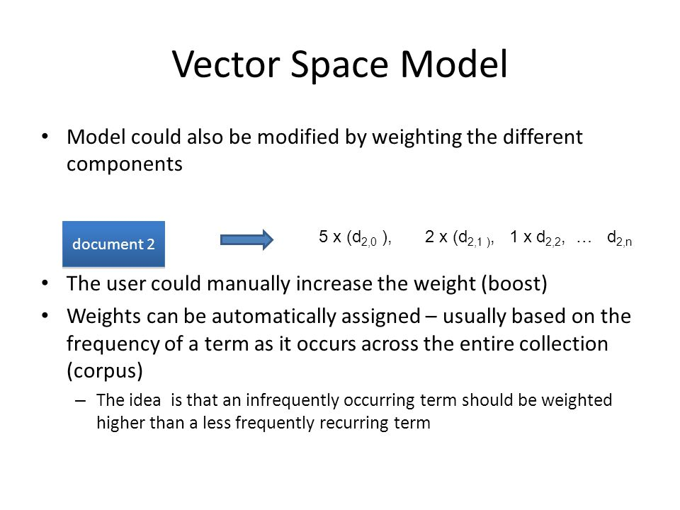 Vector Space Model Model could also be modified by weighting the different components The user could manually increase the weight (boost) Weights can be automatically assigned – usually based on the frequency of a term as it occurs across the entire collection (corpus) – The idea is that an infrequently occurring term should be weighted higher than a less frequently recurring term 5 x (d 2,0 ), 2 x (d 2,1 ), 1 x d 2,2, … d 2,n document 2