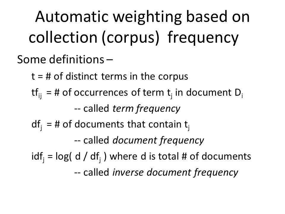 Automatic weighting based on collection (corpus) frequency Some definitions – t = # of distinct terms in the corpus tf ij = # of occurrences of term t j in document D i -- called term frequency df j = # of documents that contain t j -- called document frequency idf j = log( d / df j ) where d is total # of documents -- called inverse document frequency