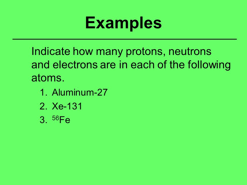 Examples Indicate how many protons, neutrons and electrons are in each of the following atoms.