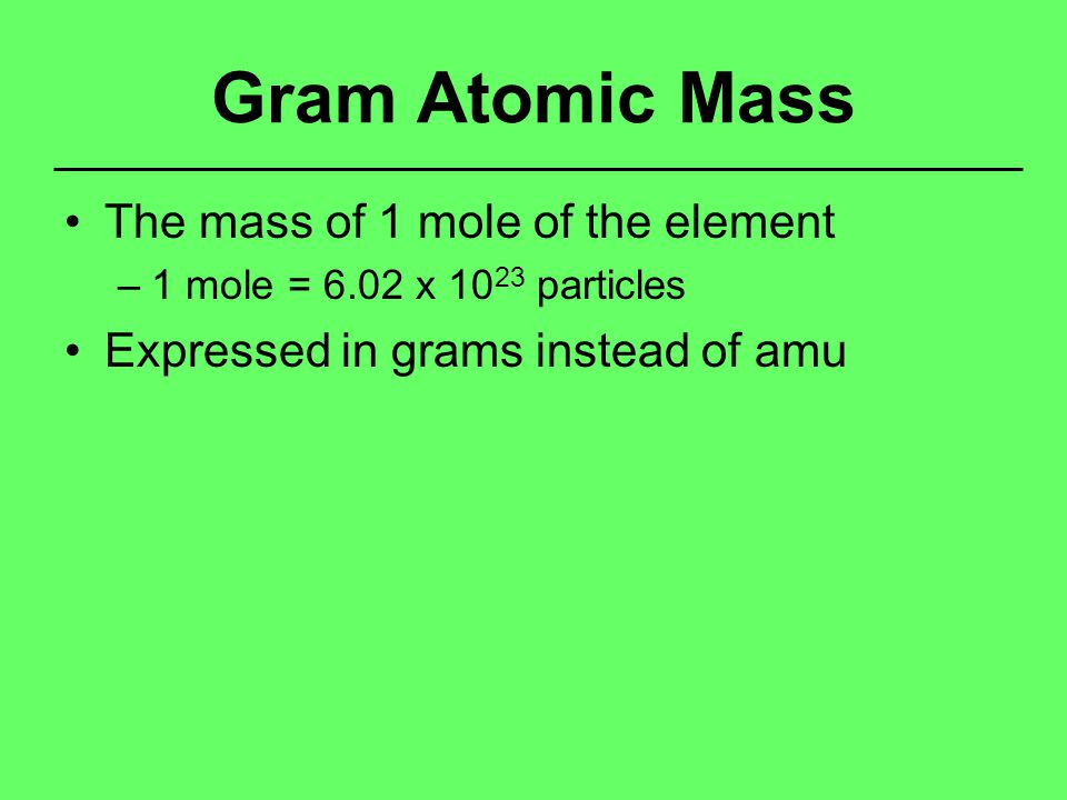 Gram Atomic Mass The mass of 1 mole of the element –1 mole = 6.02 x 10 23 particles Expressed in grams instead of amu