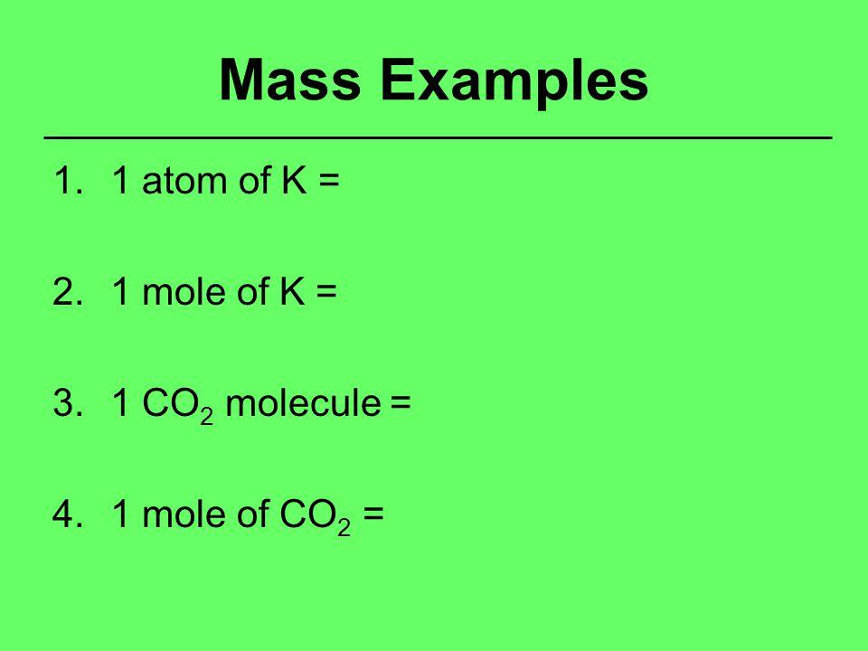Mass Examples 1.1 atom of K = 2.1 mole of K = 3.1 CO 2 molecule = 4.1 mole of CO 2 =