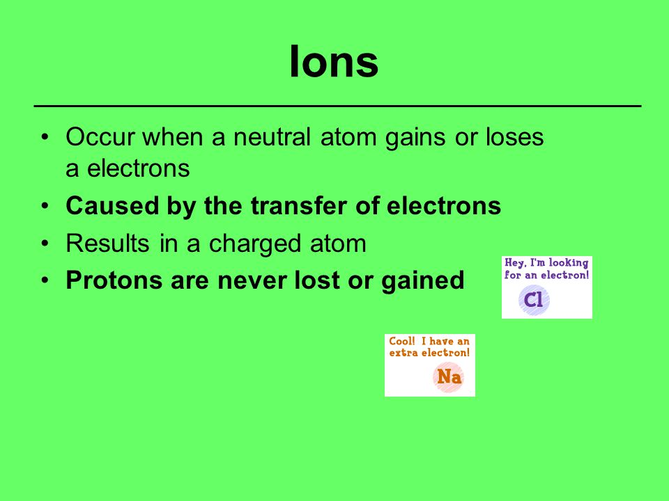 Ions Occur when a neutral atom gains or loses a electrons Caused by the transfer of electrons Results in a charged atom Protons are never lost or gained