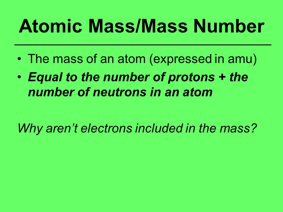 Atomic Mass/Mass Number The mass of an atom (expressed in amu) Equal to the number of protons + the number of neutrons in an atom Why aren't electrons included in the mass