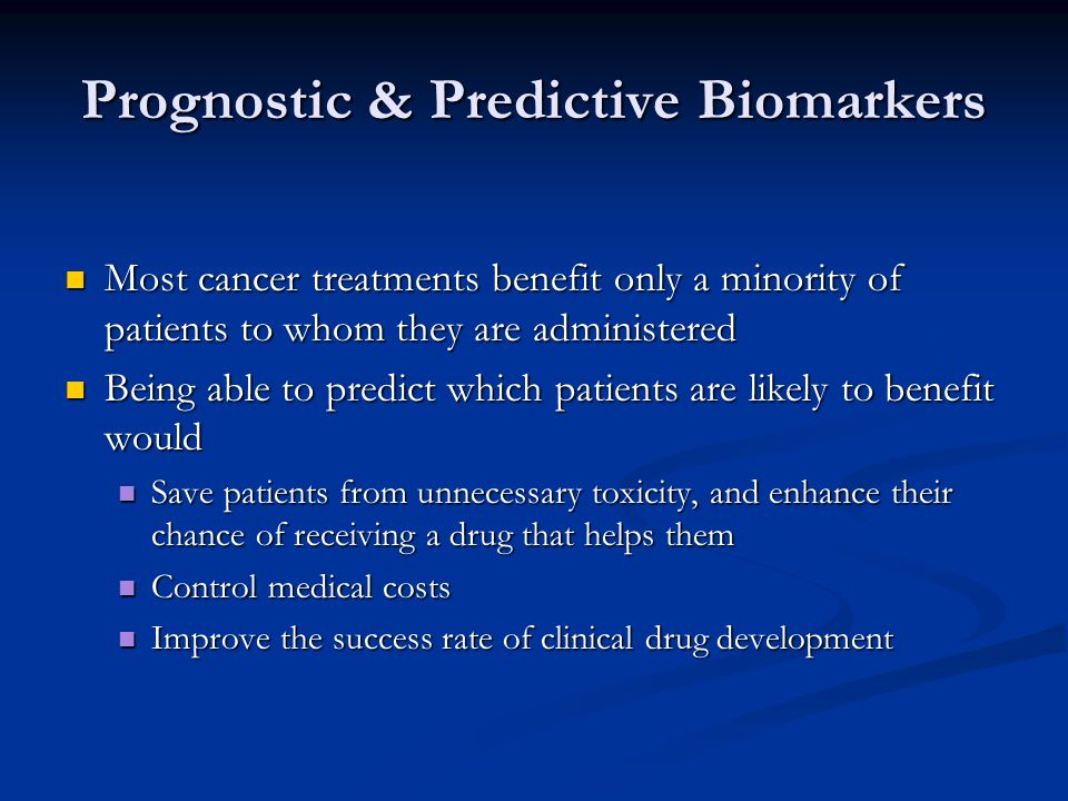 Prognostic & Predictive Biomarkers Most cancer treatments benefit only a minority of patients to whom they are administered Most cancer treatments benefit only a minority of patients to whom they are administered Being able to predict which patients are likely to benefit would Being able to predict which patients are likely to benefit would Save patients from unnecessary toxicity, and enhance their chance of receiving a drug that helps them Save patients from unnecessary toxicity, and enhance their chance of receiving a drug that helps them Control medical costs Control medical costs Improve the success rate of clinical drug development Improve the success rate of clinical drug development