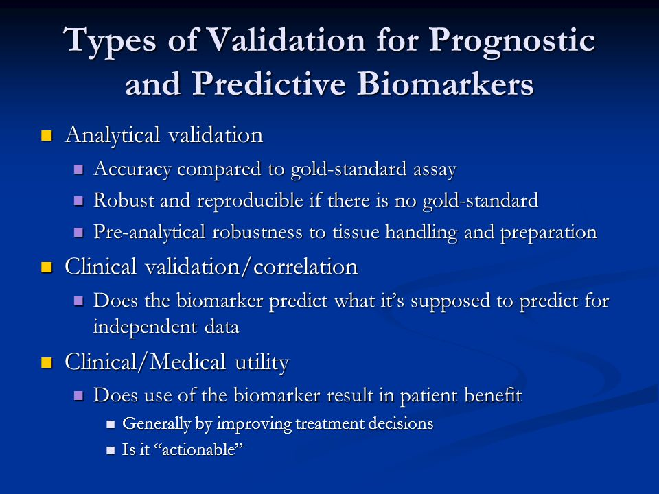 Types of Validation for Prognostic and Predictive Biomarkers Analytical validation Analytical validation Accuracy compared to gold-standard assay Accuracy compared to gold-standard assay Robust and reproducible if there is no gold-standard Robust and reproducible if there is no gold-standard Pre-analytical robustness to tissue handling and preparation Pre-analytical robustness to tissue handling and preparation Clinical validation/correlation Clinical validation/correlation Does the biomarker predict what it's supposed to predict for independent data Does the biomarker predict what it's supposed to predict for independent data Clinical/Medical utility Clinical/Medical utility Does use of the biomarker result in patient benefit Does use of the biomarker result in patient benefit Generally by improving treatment decisions Generally by improving treatment decisions Is it actionable Is it actionable