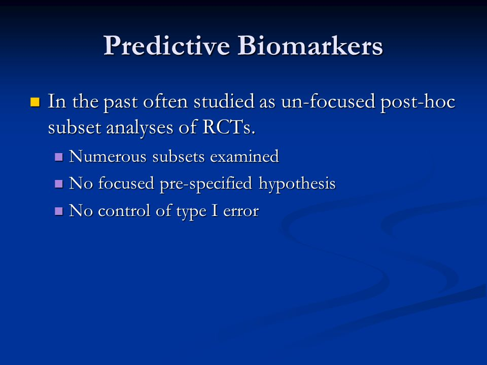 Predictive Biomarkers In the past often studied as un-focused post-hoc subset analyses of RCTs.