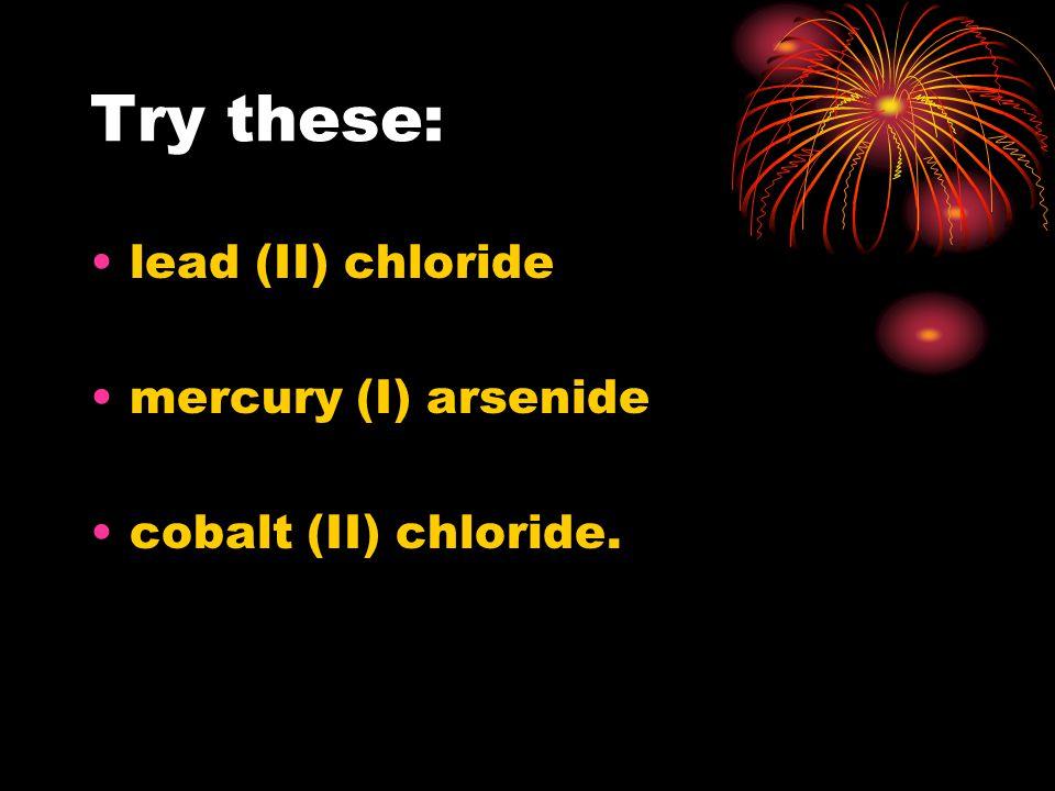 Try these: lead (II) chloride mercury (I) arsenide cobalt (II) chloride.