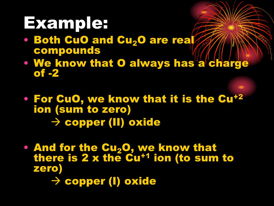 Example: Both CuO and Cu 2 O are real compounds We know that O always has a charge of -2 For CuO, we know that it is the Cu +2 ion (sum to zero)  copper (II) oxide And for the Cu 2 O, we know that there is 2 x the Cu +1 ion (to sum to zero)  copper (I) oxide