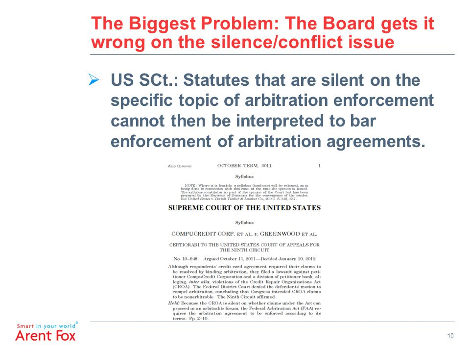 10 The Biggest Problem: The Board gets it wrong on the silence/conflict issue  US SCt.: Statutes that are silent on the specific topic of arbitration enforcement cannot then be interpreted to bar enforcement of arbitration agreements.