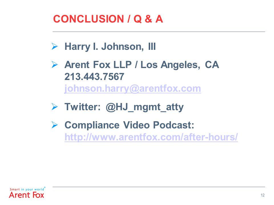 12 CONCLUSION / Q & A  Harry I. Johnson, III  Arent Fox LLP / Los Angeles, CA 213.443.7567 johnson.harry@arentfox.com johnson.harry@arentfox.com  T
