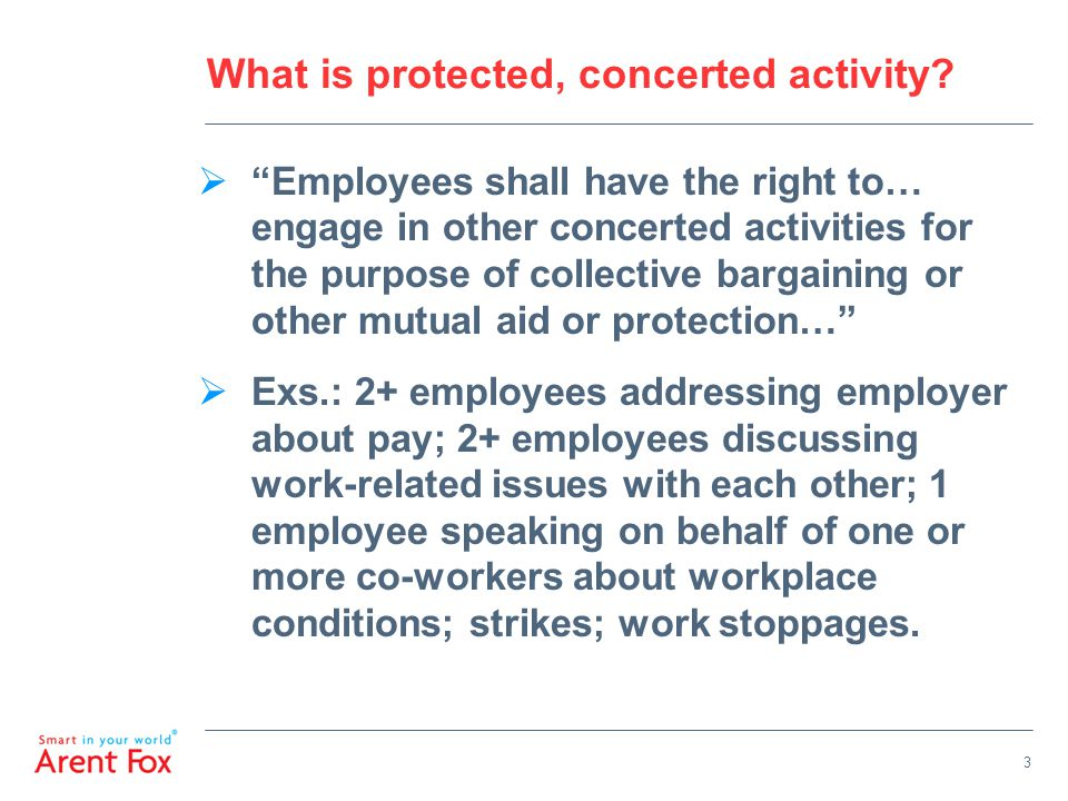 """3 What is protected, concerted activity?  """"Employees shall have the right to… engage in other concerted activities for the purpose of collective barg"""