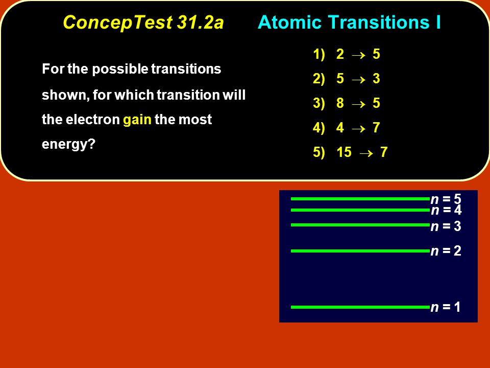 ConcepTest 31.2aAtomic Transitions I n = 1 n = 2 n = 3 n = 5 n = 4 1) 2  5 2) 5  3 3) 8  5 4) 4  7 5) 15  7 higher higher n The electron must go to a higher orbit (higher n) in order for the electron to gain energy.