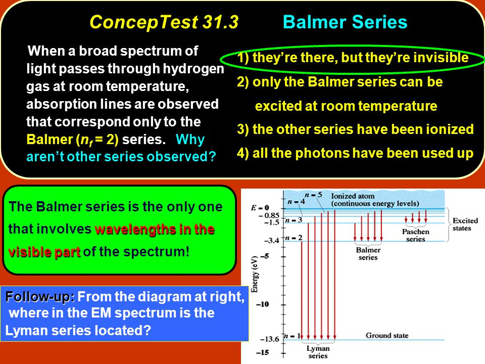 ConcepTest 31.3Balmer Series When a broad spectrum of light passes through hydrogen gas at room temperature, absorption lines are observed that correspond only to the Balmer (n f = 2) series.