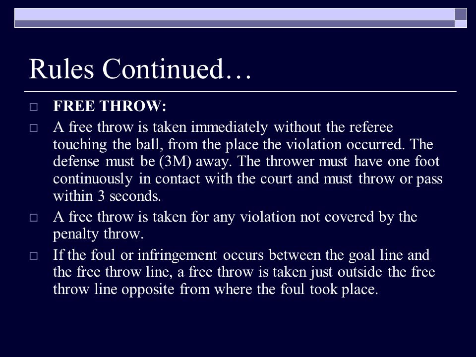 Rules Continued… FFREE THROW: AA free throw is taken immediately without the referee touching the ball, from the place the violation occurred.