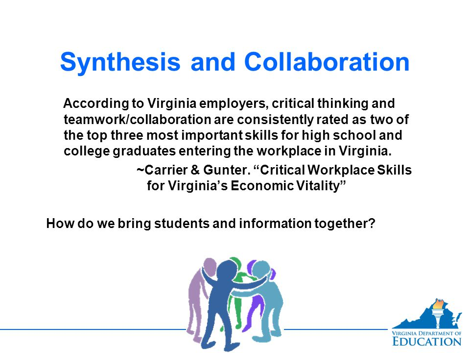 Synthesis and Collaboration According to Virginia employers, critical thinking and teamwork/collaboration are consistently rated as two of the top thr
