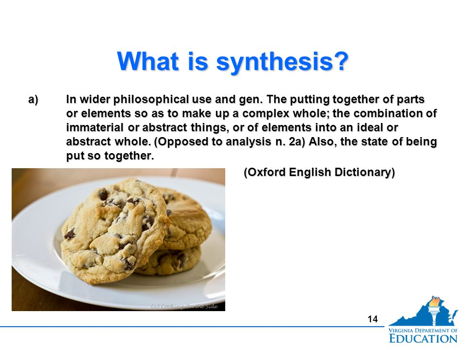 What is synthesis? a)In wider philosophical use and gen. The putting together of parts or elements so as to make up a complex whole; the combination o
