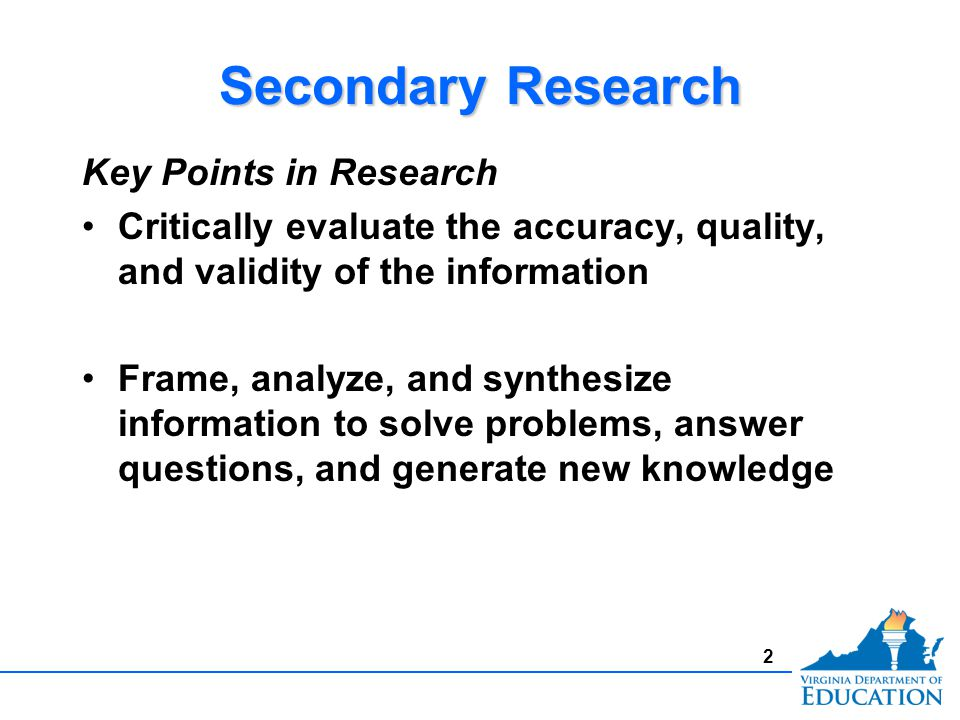 2 Secondary Research Key Points in Research Critically evaluate the accuracy, quality, and validity of the information Frame, analyze, and synthesize