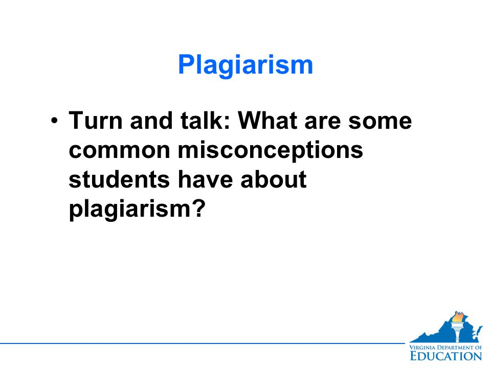 Plagiarism Turn and talk: What are some common misconceptions students have about plagiarism?