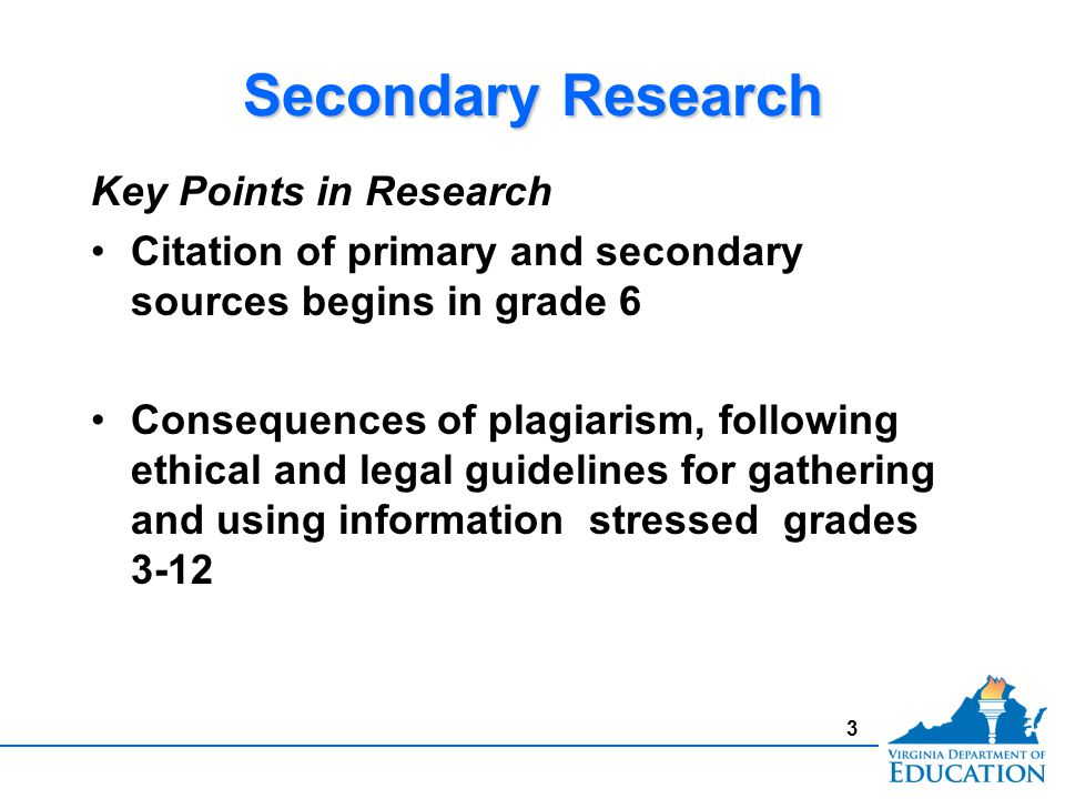 3 Secondary Research Key Points in Research Citation of primary and secondary sources begins in grade 6 Consequences of plagiarism, following ethical
