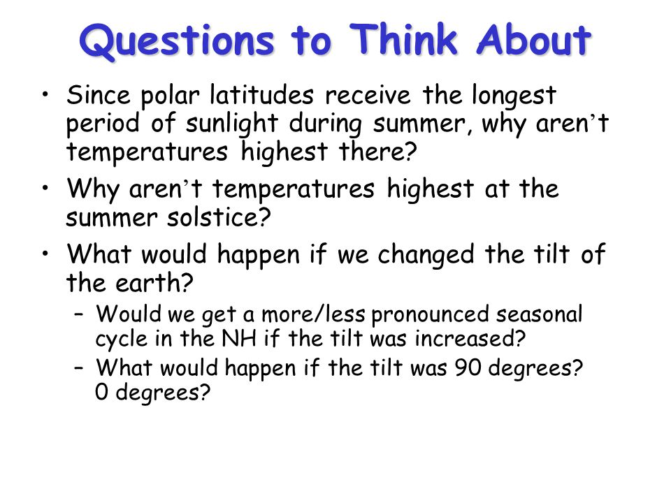 Questions to Think About Since polar latitudes receive the longest period of sunlight during summer, why aren't temperatures highest there? Why aren't