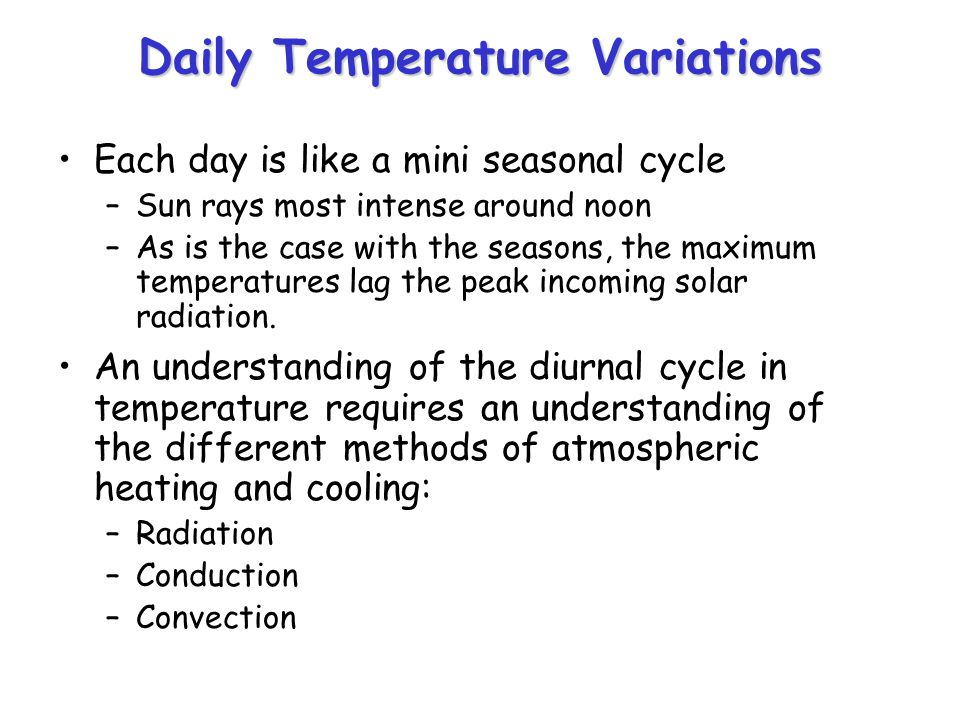 Daily Temperature Variations Each day is like a mini seasonal cycle –Sun rays most intense around noon –As is the case with the seasons, the maximum t