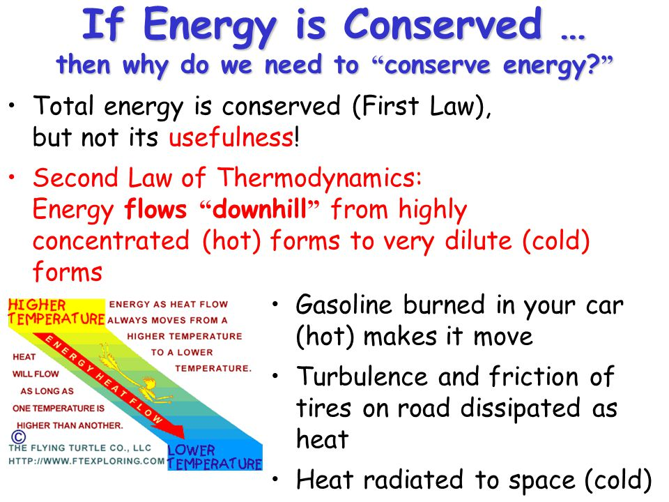"""If Energy is Conserved … then why do we need to """"conserve energy?"""" Total energy is conserved (First Law), but not its usefulness! Second Law of Thermo"""