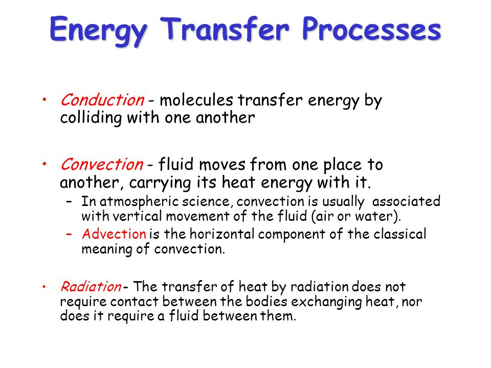 Energy Transfer Processes Conduction - molecules transfer energy by colliding with one another Convection - fluid moves from one place to another, car