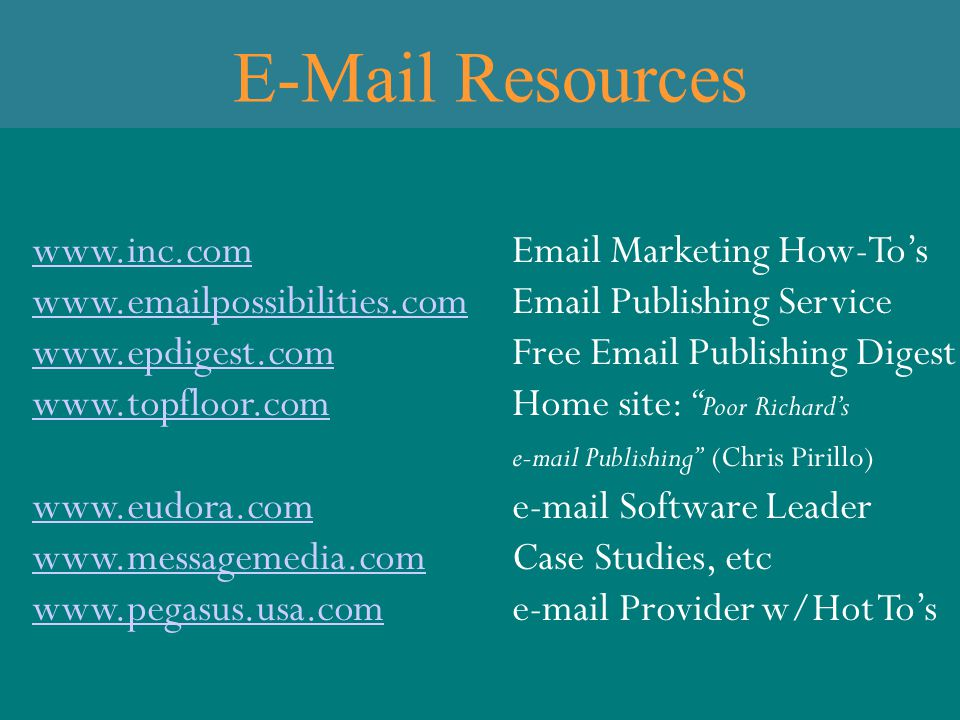 E-Mail Resources www.inc.comwww.inc.comEmail Marketing How-To's www.emailpossibilities.comwww.emailpossibilities.comEmail Publishing Service www.epdigest.comwww.epdigest.comFree Email Publishing Digest www.topfloor.comwww.topfloor.comHome site: Poor Richard's e-mail Publishing (Chris Pirillo) www.eudora.comwww.eudora.come-mail Software Leader www.messagemedia.comwww.messagemedia.comCase Studies, etc www.pegasus.usa.comwww.pegasus.usa.come-mail Provider w/Hot To's