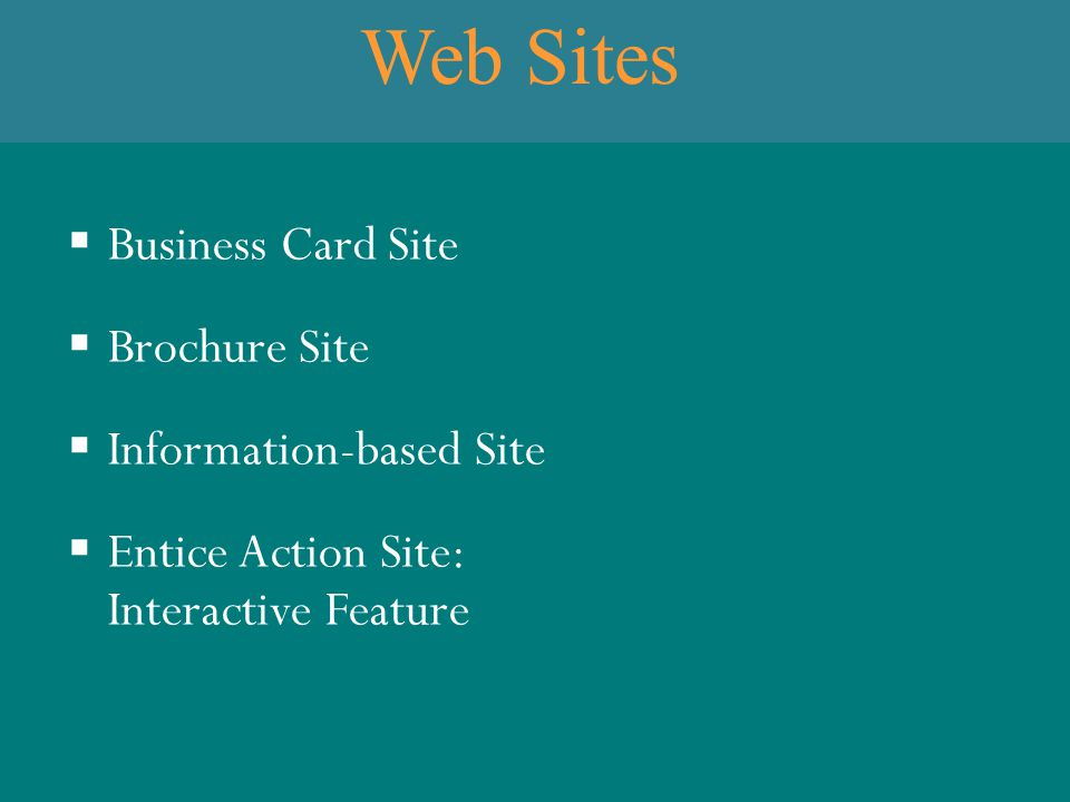 Web Sites  Business Card Site  Brochure Site  Information-based Site  Entice Action Site: Interactive Feature