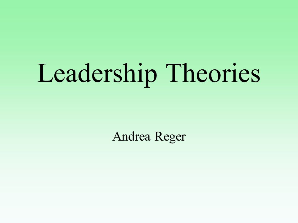 Leadership Theories Andrea Reger