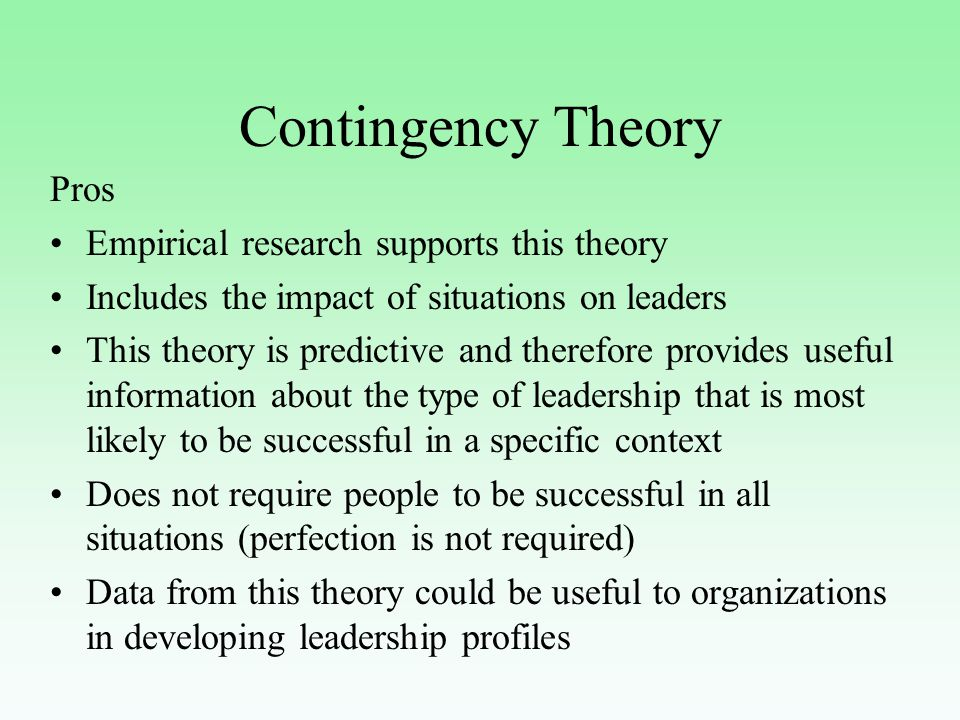 Contingency Theory Pros Empirical research supports this theory Includes the impact of situations on leaders This theory is predictive and therefore provides useful information about the type of leadership that is most likely to be successful in a specific context Does not require people to be successful in all situations (perfection is not required) Data from this theory could be useful to organizations in developing leadership profiles