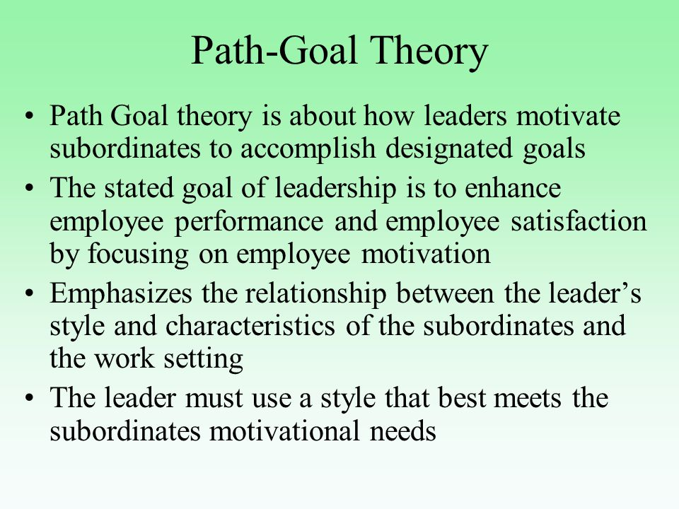 Path-Goal Theory Path Goal theory is about how leaders motivate subordinates to accomplish designated goals The stated goal of leadership is to enhance employee performance and employee satisfaction by focusing on employee motivation Emphasizes the relationship between the leader's style and characteristics of the subordinates and the work setting The leader must use a style that best meets the subordinates motivational needs
