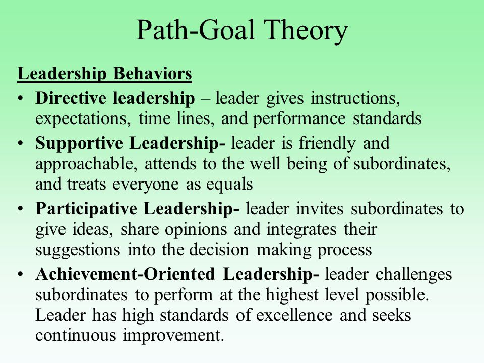 Leadership Behaviors Directive leadership – leader gives instructions, expectations, time lines, and performance standards Supportive Leadership- leader is friendly and approachable, attends to the well being of subordinates, and treats everyone as equals Participative Leadership- leader invites subordinates to give ideas, share opinions and integrates their suggestions into the decision making process Achievement-Oriented Leadership- leader challenges subordinates to perform at the highest level possible.