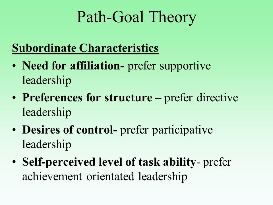 Path-Goal Theory Subordinate Characteristics Need for affiliation- prefer supportive leadership Preferences for structure – prefer directive leadershi