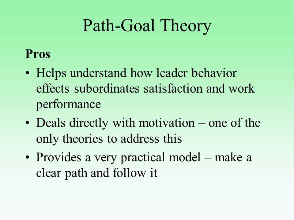 Path-Goal Theory Pros Helps understand how leader behavior effects subordinates satisfaction and work performance Deals directly with motivation – one of the only theories to address this Provides a very practical model – make a clear path and follow it