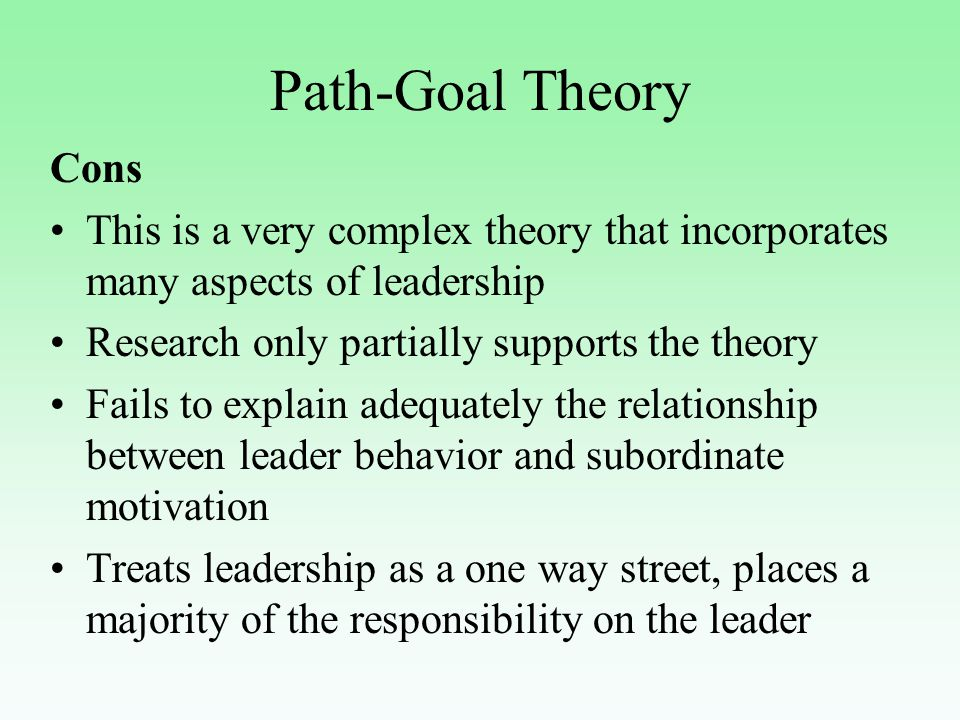 Path-Goal Theory Cons This is a very complex theory that incorporates many aspects of leadership Research only partially supports the theory Fails to