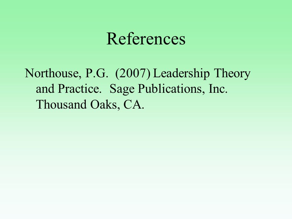 References Northouse, P.G. (2007) Leadership Theory and Practice.