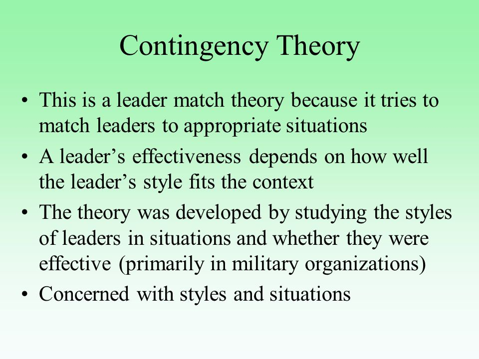 Contingency Theory Leadership styles are either task motivated or relationship motivated Situations have three factors: leader- member relations, task structure and position power