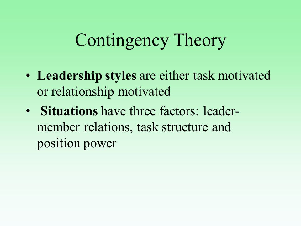 Contingency Theory Leadership styles are either task motivated or relationship motivated Situations have three factors: leader- member relations, task